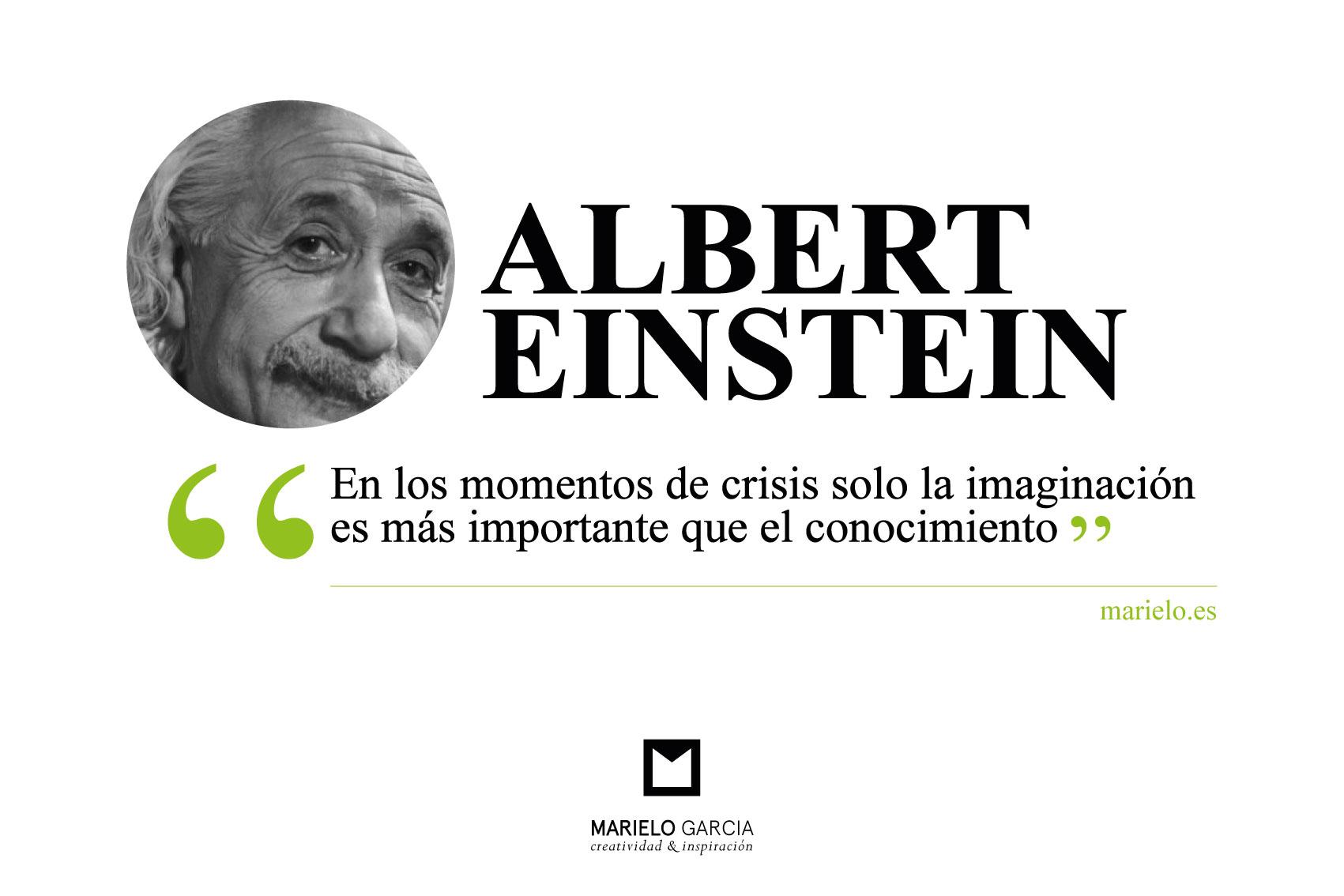 En Los Momentos De Crisis Solo La Imaginación Es Más Importante Que El Conocimiento Albert Einstein Blog De Creatividad De Marielo García